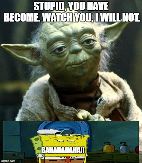 The Yoda and the Spongebob, A True Story | STUPID, YOU HAVE BECOME. WATCH YOU, I WILL NOT. BAHAHAHAHA!! | image tagged in memes,star wars yoda,spongebob | made w/ Imgflip meme maker