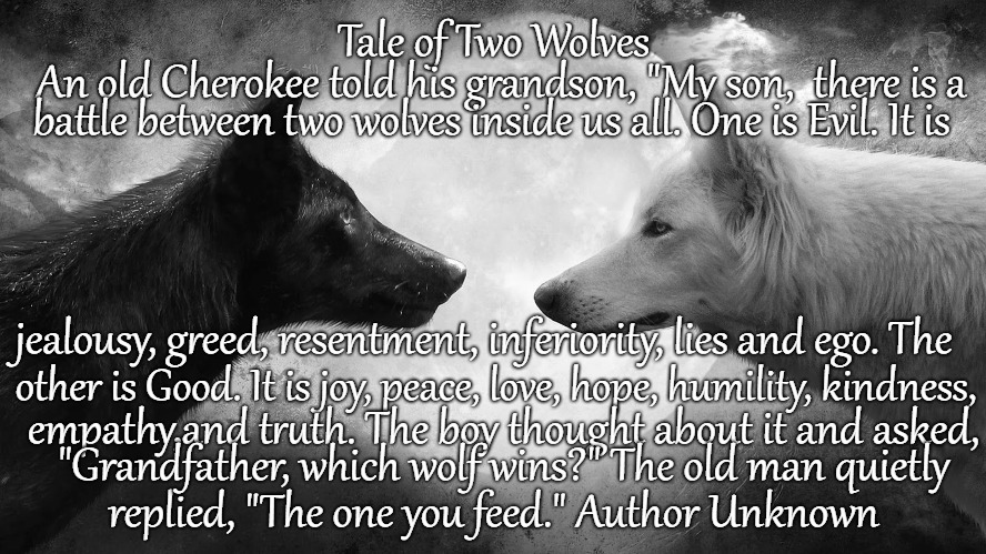 "Tale of Two Wolves As Told by a Cherokee There Are Two Wolves Inside Us All, Fighting For Good and Evil | Tale of Two Wolves replied, ""The one you feed."" Author Unknown An old Cherokee told his grandson, ""My son,  there is a battle between two wo 