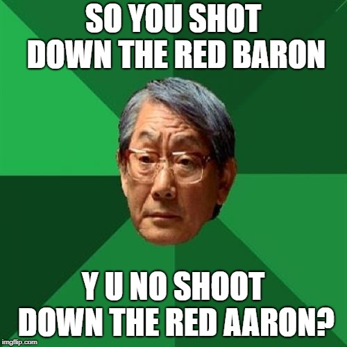 High Expectations Asian Father Meme | SO YOU SHOT DOWN THE RED BARON Y U NO SHOOT DOWN THE RED AARON? | image tagged in memes,high expectations asian father | made w/ Imgflip meme maker