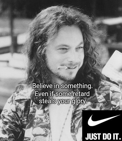 Believe in something. Even if some retard steals your glory. | image tagged in lt dan,lieutenant dan,nike | made w/ Imgflip meme maker