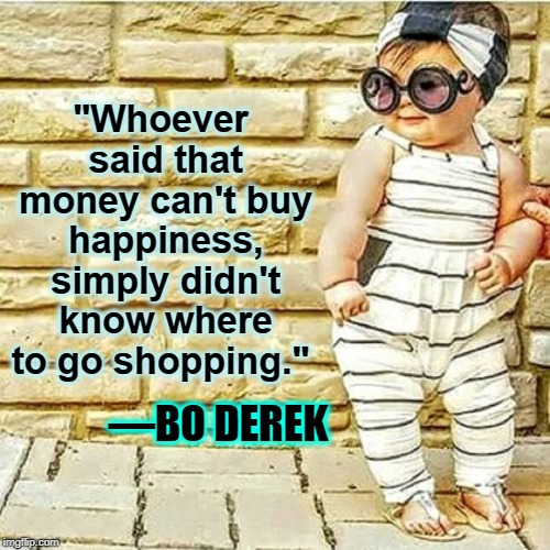 "High Fashion Baby | ""Whoever said that money can't buy happiness, simply didn't know where to go shopping."" —BO DEREK 