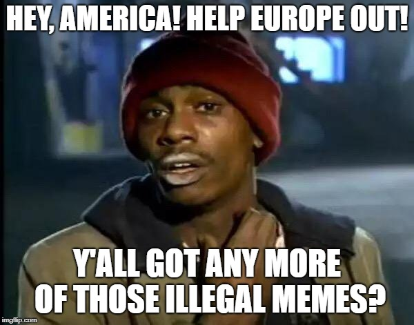 Y'all Got Any More Of That Meme | HEY, AMERICA! HELP EUROPE OUT! Y'ALL GOT ANY MORE OF THOSE ILLEGAL MEMES? | image tagged in memes,y'all got any more of that | made w/ Imgflip meme maker