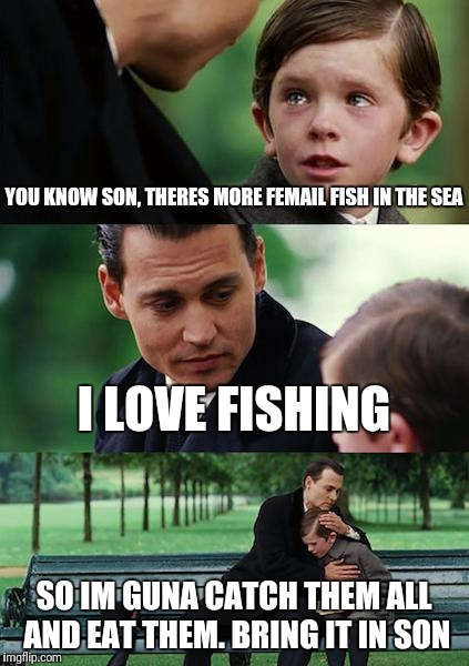 Finding Neverland Meme | YOU KNOW SON, THERES MORE FEMAIL FISH IN THE SEA I LOVE FISHING SO IM GUNA CATCH THEM ALL AND EAT THEM. BRING IT IN SON | image tagged in memes,finding neverland | made w/ Imgflip meme maker