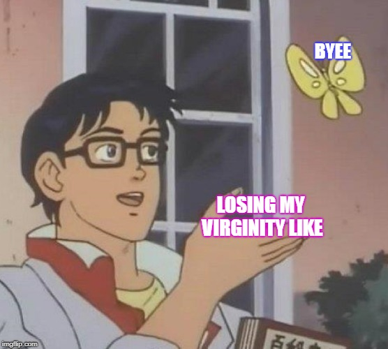 Is This A Pigeon Meme | LOSING MY VIRGINITY LIKE BYEE | image tagged in memes,is this a pigeon | made w/ Imgflip meme maker