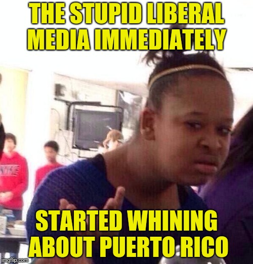 Black Girl Wat Meme | THE STUPID LIBERAL MEDIA IMMEDIATELY STARTED WHINING ABOUT PUERTO RICO | image tagged in memes,black girl wat | made w/ Imgflip meme maker