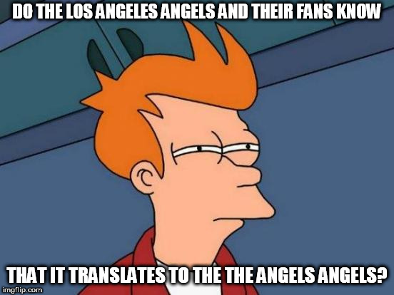 Futurama Fry Meme | DO THE LOS ANGELES ANGELS AND THEIR FANS KNOW THAT IT TRANSLATES TO THE THE ANGELS ANGELS? | image tagged in memes,futurama fry,baseball | made w/ Imgflip meme maker