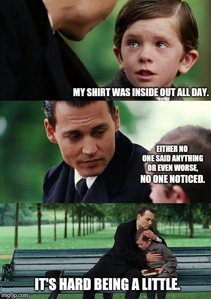 Don't Forget! Being A Little Is Too Hard To Do Some Days. | MY SHIRT WAS INSIDE OUT ALL DAY. EITHER NO ONE SAID ANYTHING OR EVEN WORSE, NO ONE NOTICED. IT'S HARD BEING A LITTLE. | image tagged in memes,finding neverland,meme,too true,children,growing up | made w/ Imgflip meme maker