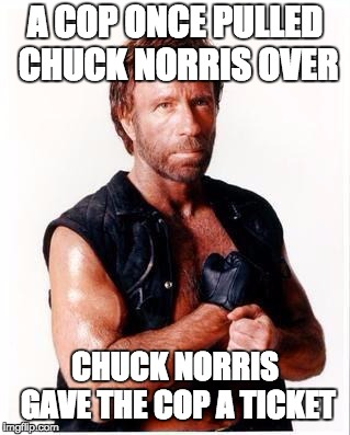 Chuck Norris Flex | A COP ONCE PULLED CHUCK NORRIS OVER CHUCK NORRIS GAVE THE COP A TICKET | image tagged in memes,chuck norris flex,chuck norris | made w/ Imgflip meme maker