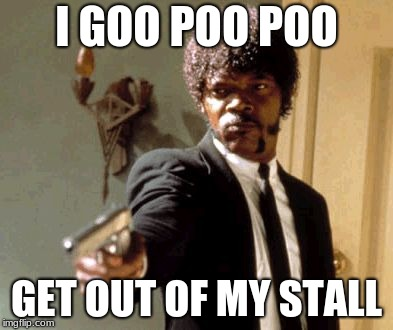 Say That Again I Dare You Meme | I GOO POO POO GET OUT OF MY STALL | image tagged in memes,say that again i dare you | made w/ Imgflip meme maker