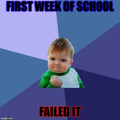 Success Kid Meme | FIRST WEEK OF SCHOOL FAILED IT | image tagged in memes,success kid | made w/ Imgflip meme maker