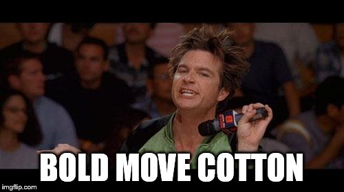 Bold Move Cotton | BOLD MOVE COTTON | image tagged in bold move cotton | made w/ Imgflip meme maker