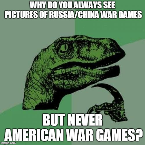 Philosoraptor Meme | WHY DO YOU ALWAYS SEE PICTURES OF RUSSIA/CHINA WAR GAMES BUT NEVER AMERICAN WAR GAMES? | image tagged in memes,philosoraptor | made w/ Imgflip meme maker
