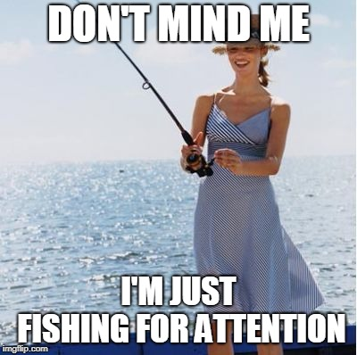 DON'T MIND ME I'M JUST FISHING FOR ATTENTION | made w/ Imgflip meme maker
