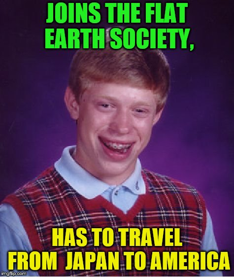Bad Luck Brian Meme | JOINS THE FLAT EARTH SOCIETY, HAS TO TRAVEL FROM  JAPAN TO AMERICA | image tagged in memes,bad luck brian | made w/ Imgflip meme maker