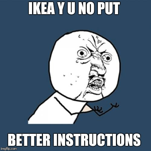 Y U No Meme | IKEA Y U NO PUT BETTER INSTRUCTIONS | image tagged in memes,y u no | made w/ Imgflip meme maker