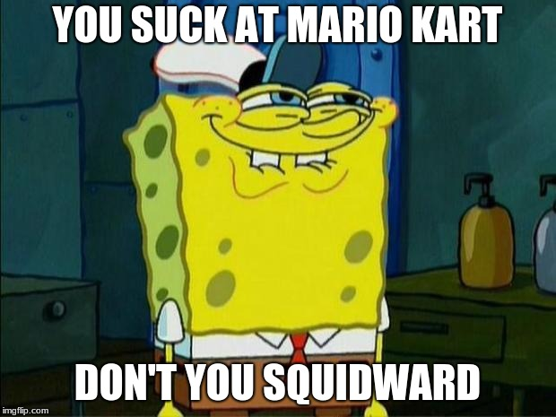 Don't You Squidward | YOU SUCK AT MARIO KART DON'T YOU SQUIDWARD | image tagged in don't you squidward | made w/ Imgflip meme maker