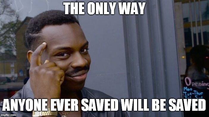 Roll Safe Think About It Meme | THE ONLY WAY ANYONE EVER SAVED WILL BE SAVED | image tagged in memes,roll safe think about it | made w/ Imgflip meme maker