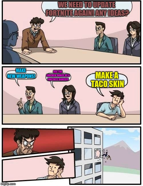 Boardroom Meeting Suggestion Meme | WE NEED TO UPDATE FORTNITE AGAIN! ANY IDEAS? MAKE NEW WEAPONS! USE THE CHICKEN DANCE AS A FORTNITE DANCE!!! MAKE A TACO SKIN | image tagged in memes,boardroom meeting suggestion | made w/ Imgflip meme maker