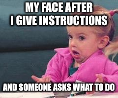 MY FACE AFTER I GIVE INSTRUCTIONS AND SOMEONE ASKS WHAT TO DO | image tagged in good luck charlie baby | made w/ Imgflip meme maker