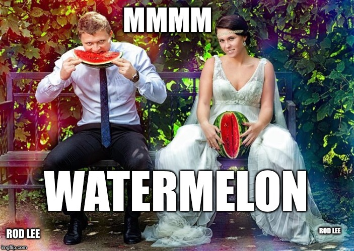 Love Watermelon  | ROD LEE | image tagged in watermelon,i'm gonna lick it,funny memes | made w/ Imgflip meme maker