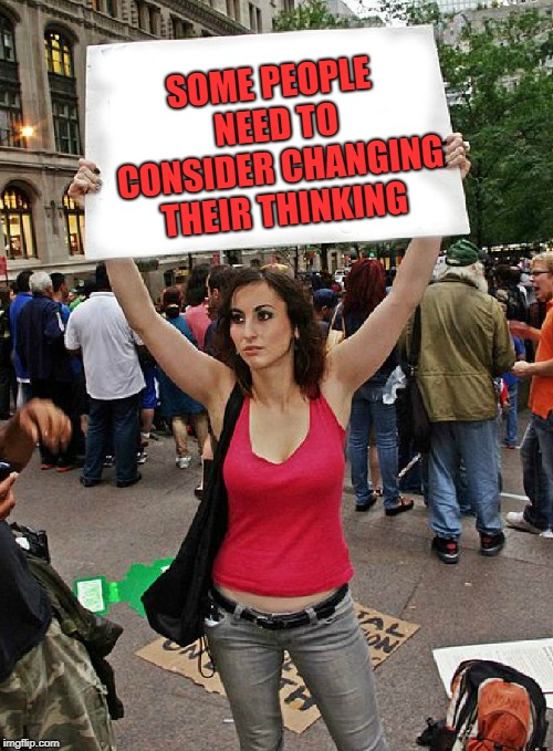proteste | SOME PEOPLE NEED TO CONSIDER CHANGING THEIR THINKING | image tagged in proteste | made w/ Imgflip meme maker