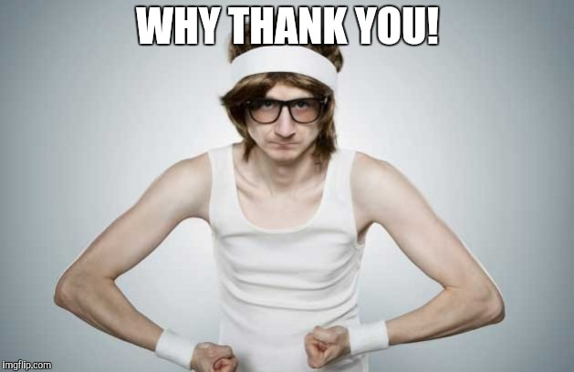 Skinny Gym Guy | WHY THANK YOU! | image tagged in skinny gym guy | made w/ Imgflip meme maker