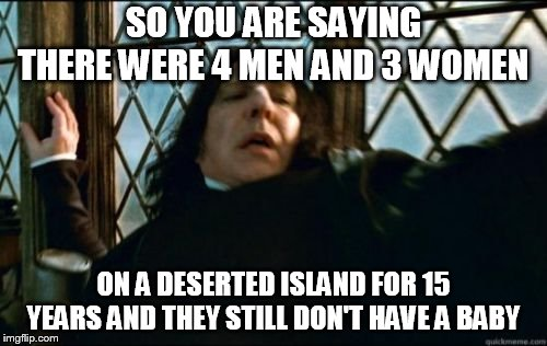 Snape | SO YOU ARE SAYING THERE WERE 4 MEN AND 3 WOMEN ON A DESERTED ISLAND FOR 15 YEARS AND THEY STILL DON'T HAVE A BABY | image tagged in memes,snape | made w/ Imgflip meme maker