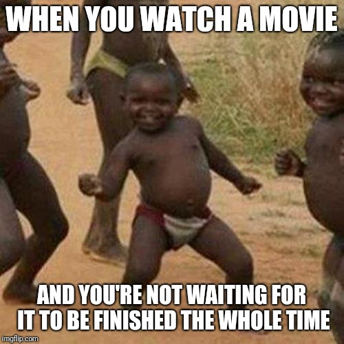 Third World Success Kid Meme |  WHEN YOU WATCH A MOVIE; AND YOU'RE NOT WAITING FOR IT TO BE FINISHED THE WHOLE TIME | image tagged in memes,third world success kid | made w/ Imgflip meme maker