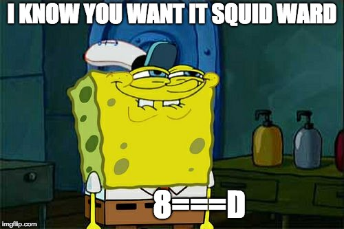 Dont You Squidward Meme | I KNOW YOU WANT IT SQUID WARD 8===D | image tagged in memes,dont you squidward | made w/ Imgflip meme maker