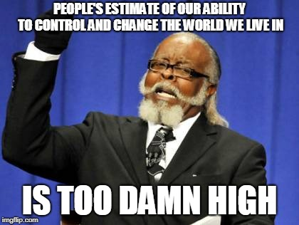 Too Damn High Meme | PEOPLE'S ESTIMATE OF OUR ABILITY TO CONTROL AND CHANGE THE WORLD WE LIVE IN IS TOO DAMN HIGH | image tagged in memes,too damn high | made w/ Imgflip meme maker