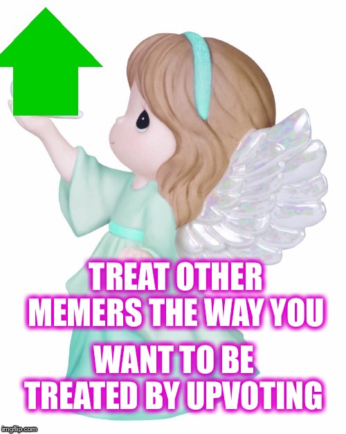 Upvote week - A Landon_the_memer and 1forpeace event! | WANT TO BE TREATED BY UPVOTING TREAT OTHER MEMERS THE WAY YOU | image tagged in upvote week,be an angel,the golden rule,for memers | made w/ Imgflip meme maker