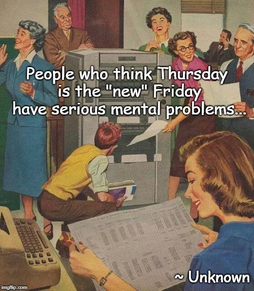 "A Thursday meme... |  People who think Thursday is the ""new"" Friday have serious mental problems... ~ Unknown 