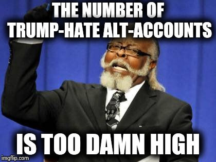 They're breeding like cockroaches | THE NUMBER OF TRUMP-HATE ALT-ACCOUNTS IS TOO DAMN HIGH | image tagged in memes,too damn high,no one cares,party of haters,vote leave,meanwhile in canada | made w/ Imgflip meme maker
