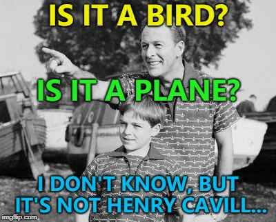 I'm sure he'll be fine... :) | IS IT A BIRD? I DON'T KNOW, BUT IT'S NOT HENRY CAVILL... IS IT A PLANE? | image tagged in memes,look son,superman,henry cavill,films | made w/ Imgflip meme maker