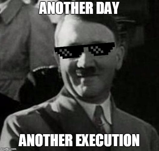 ANOTHER DAY ANOTHER EXECUTION | ANOTHER DAY ANOTHER EXECUTION | image tagged in adolf hitler | made w/ Imgflip meme maker