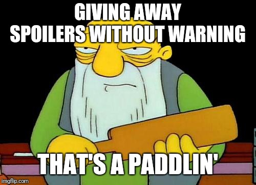 That's a paddlin' Meme | GIVING AWAY SPOILERS WITHOUT WARNING THAT'S A PADDLIN' | image tagged in memes,that's a paddlin' | made w/ Imgflip meme maker