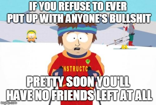 True story | IF YOU REFUSE TO EVER PUT UP WITH ANYONE'S BULLSHIT PRETTY SOON YOU'LL HAVE NO FRIENDS LEFT AT ALL | image tagged in memes,super cool ski instructor,friends,friendship,relationships,sad | made w/ Imgflip meme maker