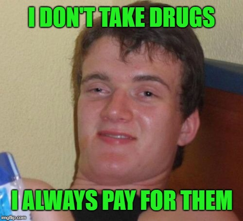 10 Guy Customer | I DON'T TAKE DRUGS I ALWAYS PAY FOR THEM | image tagged in memes,10 guy,no stealing,drugs,drugs are bad | made w/ Imgflip meme maker