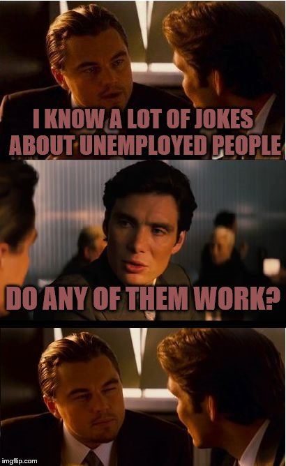 Inception Meme | I KNOW A LOT OF JOKES ABOUT UNEMPLOYED PEOPLE DO ANY OF THEM WORK? | image tagged in memes,inception | made w/ Imgflip meme maker