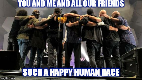 DMB Tripping Billies | YOU AND ME AND ALL OUR FRIENDS SUCH A HAPPY HUMAN RACE | image tagged in dmb,dave matthews band,tripping billies,friends,human race,happy | made w/ Imgflip meme maker