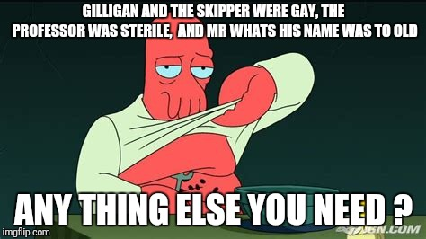 Zoidberg  | GILLIGAN AND THE SKIPPER WERE GAY, THE PROFESSOR WAS STERILE,  AND MR WHATS HIS NAME WAS TO OLD ANY THING ELSE YOU NEED ? | image tagged in zoidberg | made w/ Imgflip meme maker