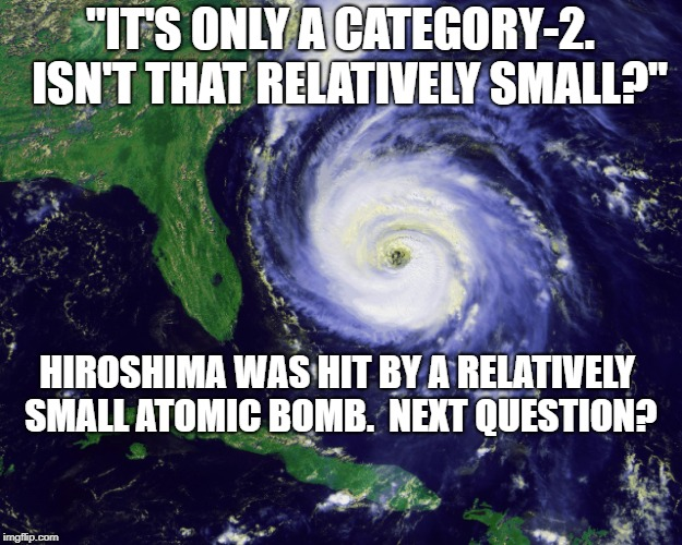 "hurricane | ""IT'S ONLY A CATEGORY-2.  ISN'T THAT RELATIVELY SMALL?"" HIROSHIMA WAS HIT BY A RELATIVELY SMALL ATOMIC BOMB.  NEXT QUESTION? 