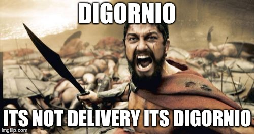 Sparta Leonidas Meme | DIGORNIO ITS NOT DELIVERY ITS DIGORNIO | image tagged in memes,sparta leonidas | made w/ Imgflip meme maker