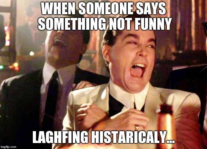 Good Fellas Hilarious | WHEN SOMEONE SAYS SOMETHING NOT FUNNY LAGHFING HISTARICALY... | image tagged in memes,good fellas hilarious | made w/ Imgflip meme maker