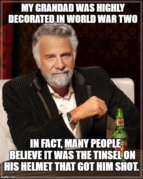 The Most Interesting Man In The World Meme | MY GRANDAD WAS HIGHLY DECORATED IN WORLD WAR TWO IN FACT, MANY PEOPLE BELIEVE IT WAS THE TINSEL ON HIS HELMET THAT GOT HIM SHOT. | image tagged in memes,the most interesting man in the world | made w/ Imgflip meme maker