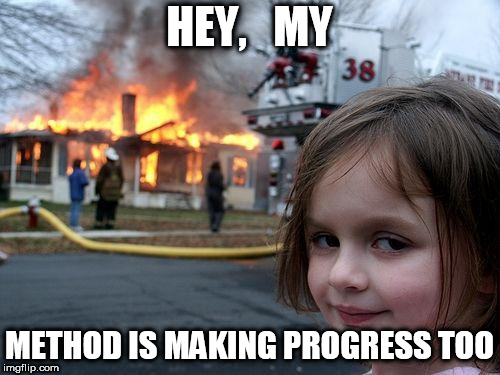 Disaster Girl Meme | HEY,   MY METHOD IS MAKING PROGRESS TOO | image tagged in memes,disaster girl | made w/ Imgflip meme maker