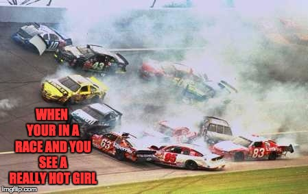 Because Race Car Meme | WHEN YOUR IN A RACE AND YOU SEE A REALLY HOT GIRL | image tagged in memes,because race car | made w/ Imgflip meme maker