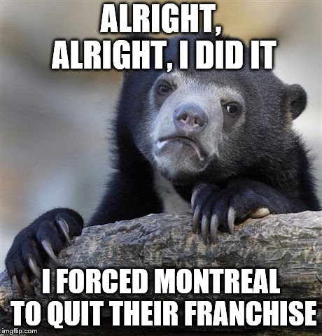 The reason the montreal expos quit | ALRIGHT, ALRIGHT, I DID IT I FORCED MONTREAL TO QUIT THEIR FRANCHISE | image tagged in memes,confession bear | made w/ Imgflip meme maker