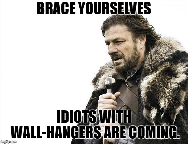 Brace Yourselves X is Coming Meme | BRACE YOURSELVES IDIOTS WITH WALL-HANGERS ARE COMING. | image tagged in memes,brace yourselves x is coming | made w/ Imgflip meme maker