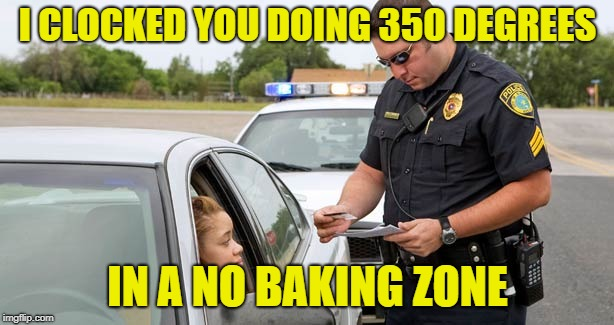 I CLOCKED YOU DOING 350 DEGREES IN A NO BAKING ZONE | made w/ Imgflip meme maker